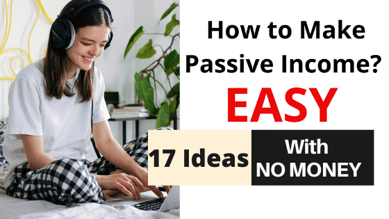 How to Make Passive Income with No Money? – 17 IDEAS